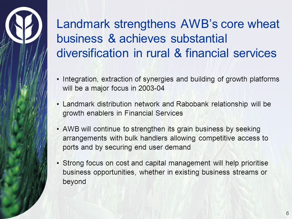 6 Landmark strengthens AWB's core wheat business & achieves substantial diversification in rural & financial services Integration, extraction of synergies and building of growth platforms will be a major focus in 2003-04 Landmark distribution network and Rabobank relationship will be growth enablers in Financial Services AWB will continue to strengthen its grain business by seeking arrangements with bulk handlers allowing competitive access to ports and by securing end user demand Strong focus on cost and capital management will help prioritise business opportunities, whether in existing business streams or beyond