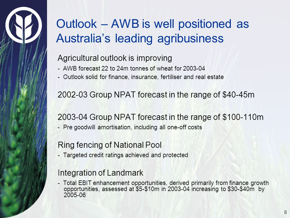 8 Outlook – AWB is well positioned as Australia's leading agribusiness Agricultural outlook is improving - AWB forecast 22 to 24m tonnes of wheat for 2003-04 - Outlook solid for finance, insurance, fertiliser and real estate 2002-03 Group NPAT forecast in the range of $40-45m 2003-04 Group NPAT forecast in the range of $100-110m - Pre goodwill amortisation, including all one-off costs Ring fencing of National Pool - Targeted credit ratings achieved and protected Integration of Landmark - Total EBIT enhancement opportunities, derived primarily from finance growth opportunities, assessed at $5-$10m in 2003-04 increasing to $30-$40m by 2005-06