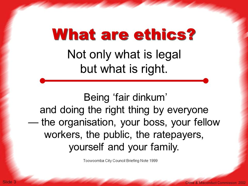 What are ethics? Not only what is legal but what is right. Being 'fair dinkum' and doing the right thing by everyone — the organisation, your boss, yo