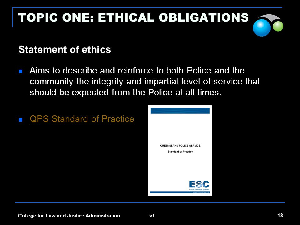 v1 18 College for Law and Justice Administration TOPIC ONE: ETHICAL OBLIGATIONS Statement of ethics Aims to describe and reinforce to both Police and
