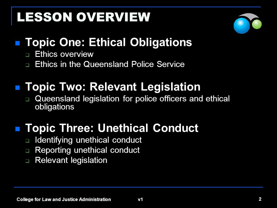 v1 2 College for Law and Justice Administration LESSON OVERVIEW Topic One: Ethical Obligations  Ethics overview  Ethics in the Queensland Police Ser