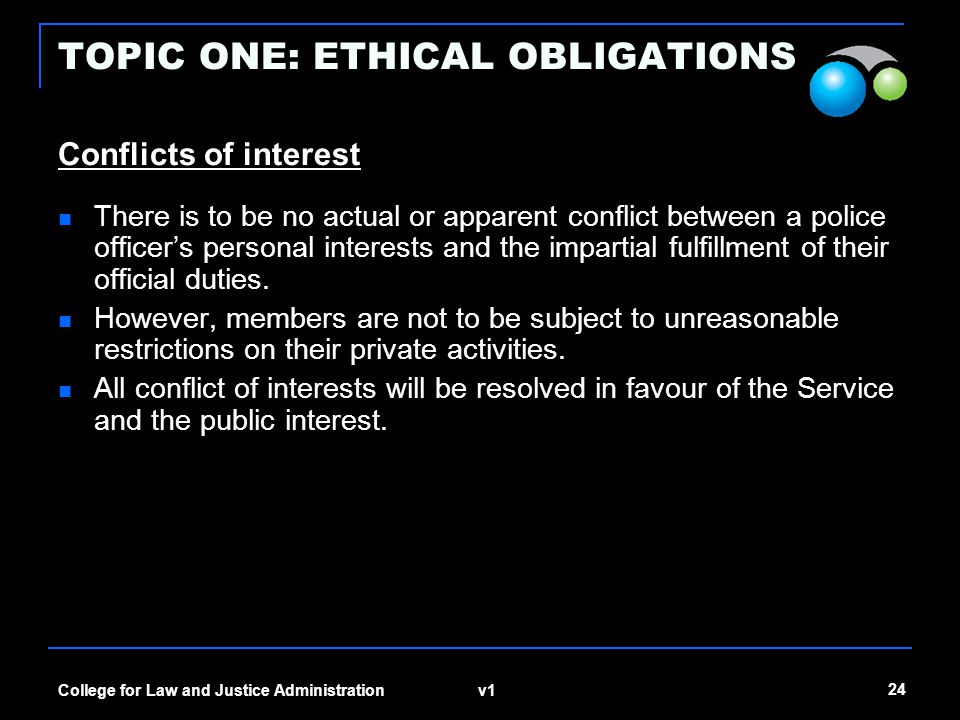 v1 24 College for Law and Justice Administration TOPIC ONE: ETHICAL OBLIGATIONS Conflicts of interest There is to be no actual or apparent conflict be