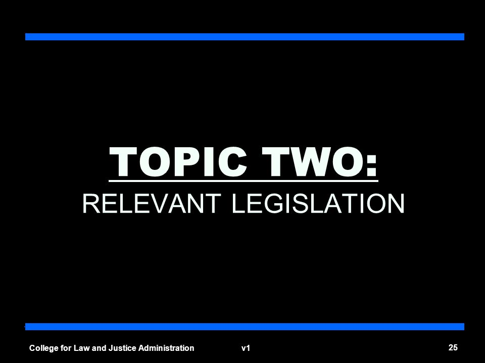 v1 25 College for Law and Justice Administration TOPIC TWO: RELEVANT LEGISLATION