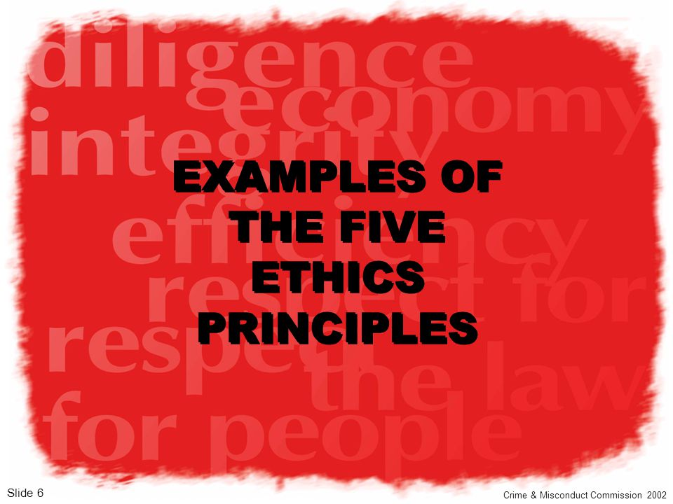 v1 Slide 6 EXAMPLES OF THE FIVE ETHICS PRINCIPLES Crime & Misconduct Commission 2002