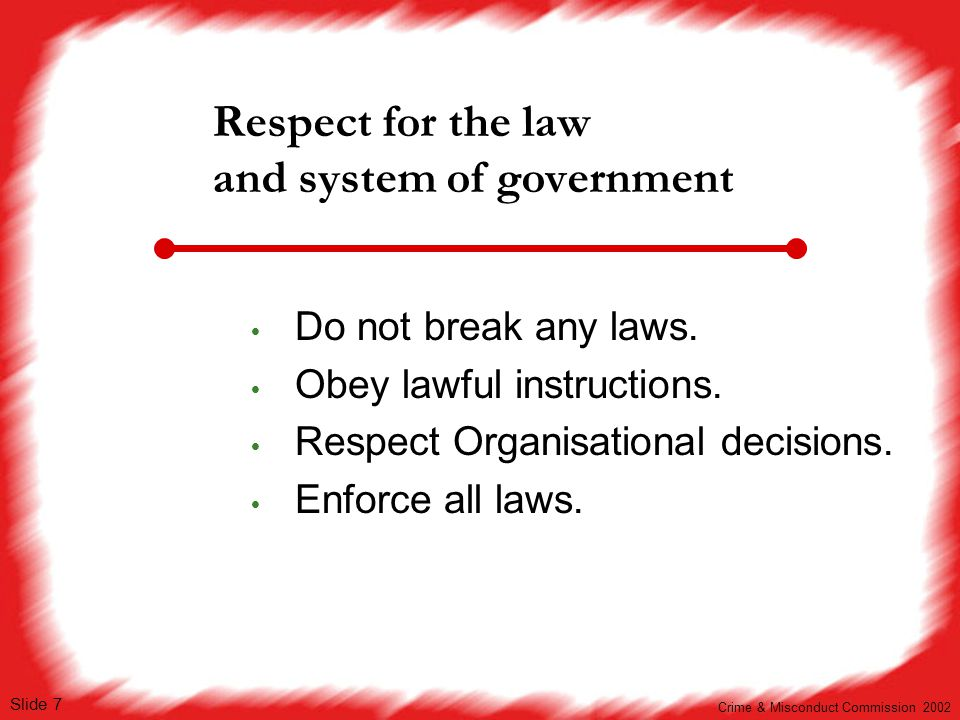 v1 Slide 7 Respect for the law and system of government  Do not break any laws.  Obey lawful instructions.  Respect Organisational decisions.  Enf
