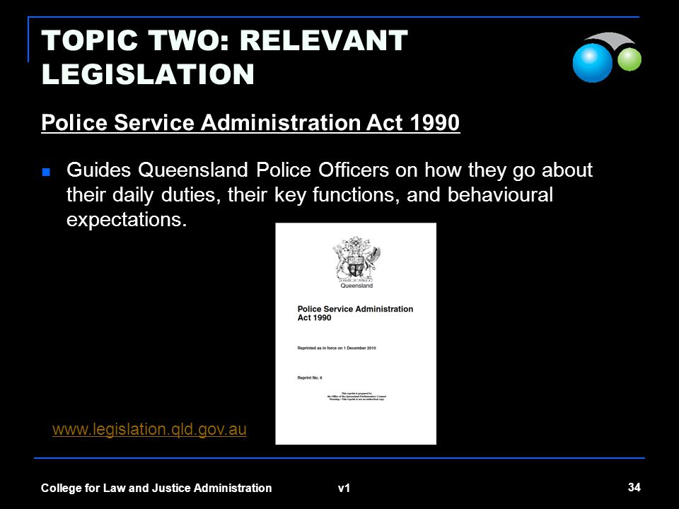 v1 34 College for Law and Justice Administration TOPIC TWO: RELEVANT LEGISLATION Police Service Administration Act 1990 Guides Queensland Police Offic