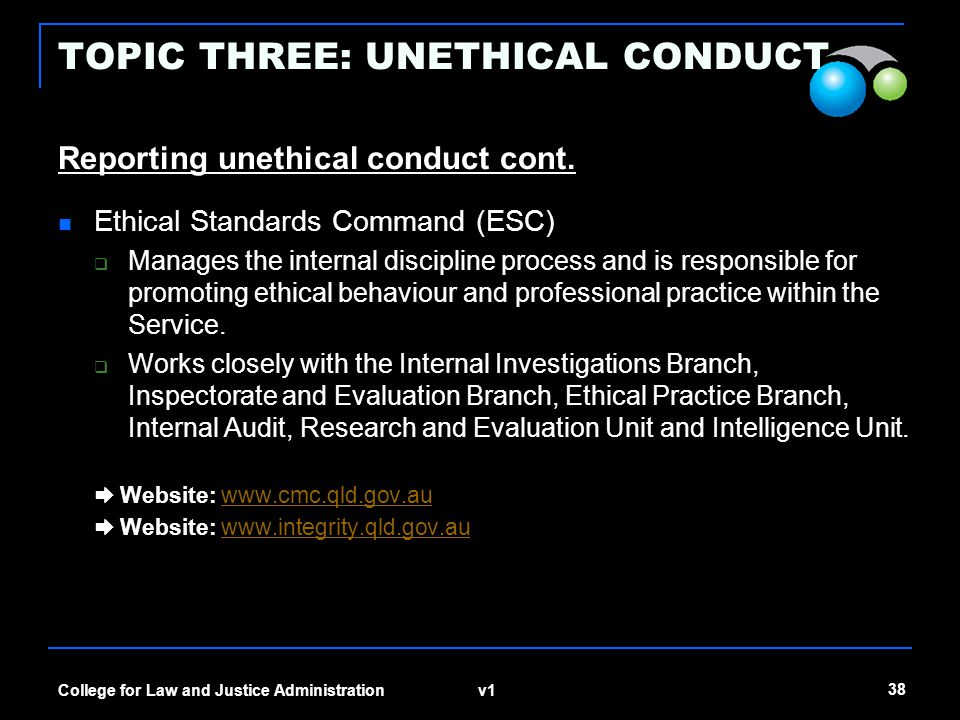 v1 38 College for Law and Justice Administration TOPIC THREE: UNETHICAL CONDUCT Reporting unethical conduct cont. Ethical Standards Command (ESC)  Ma