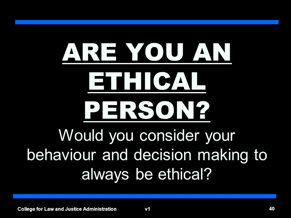 v1 40 College for Law and Justice Administration ARE YOU AN ETHICAL PERSON? Would you consider your behaviour and decision making to always be ethical