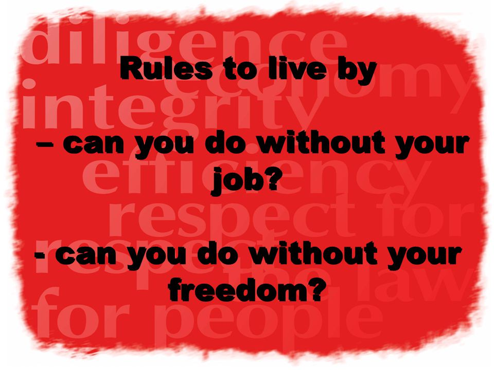 v1 Rules to live by – can you do without your job? - can you do without your freedom?