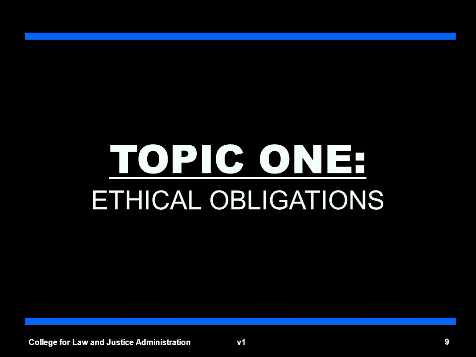 v1 9 College for Law and Justice Administration TOPIC ONE: ETHICAL OBLIGATIONS