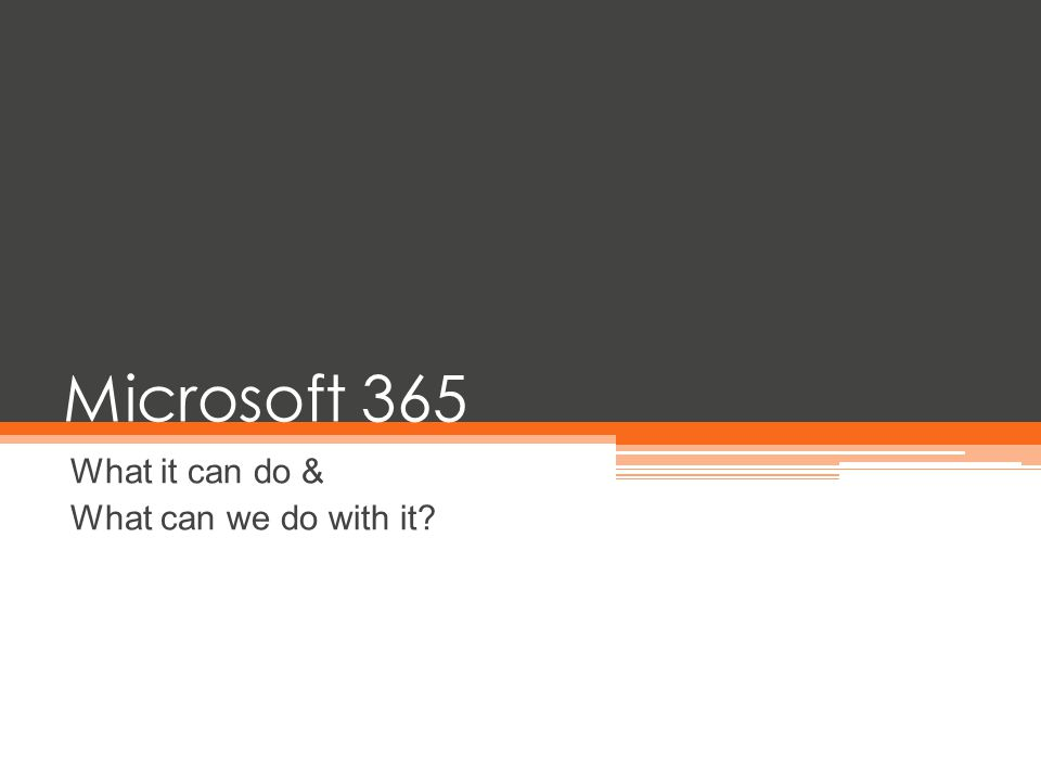 Microsoft 365 What it can do & What can we do with it?