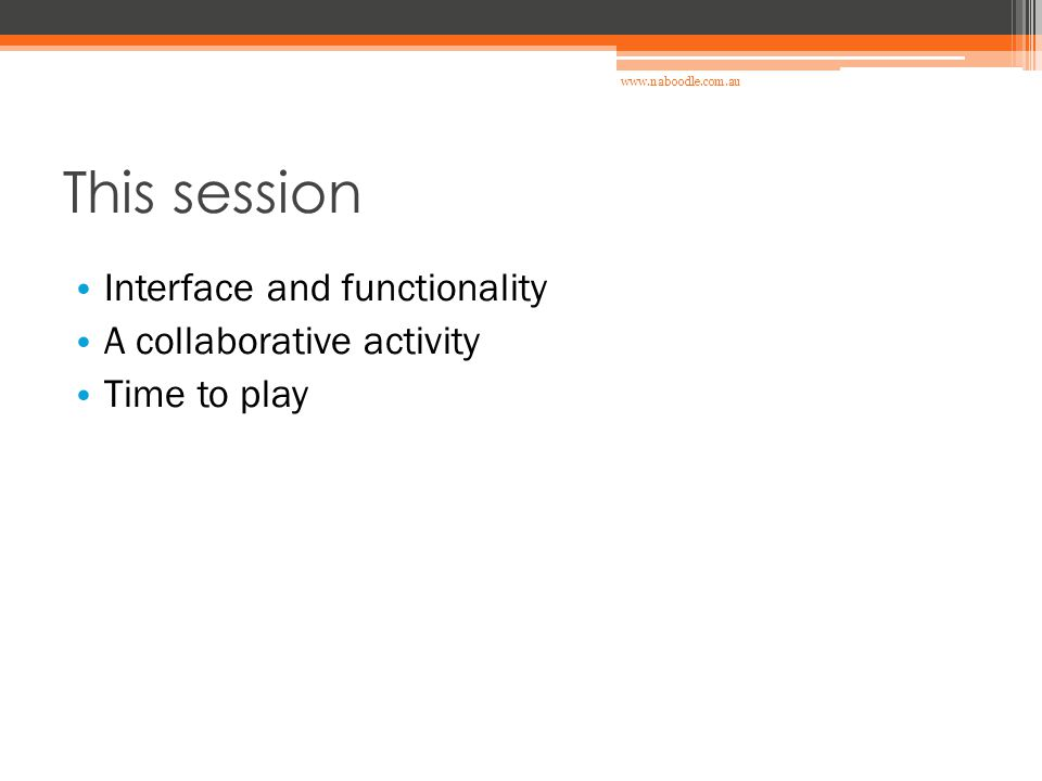 This session Interface and functionality A collaborative activity Time to play www.naboodle.com.au