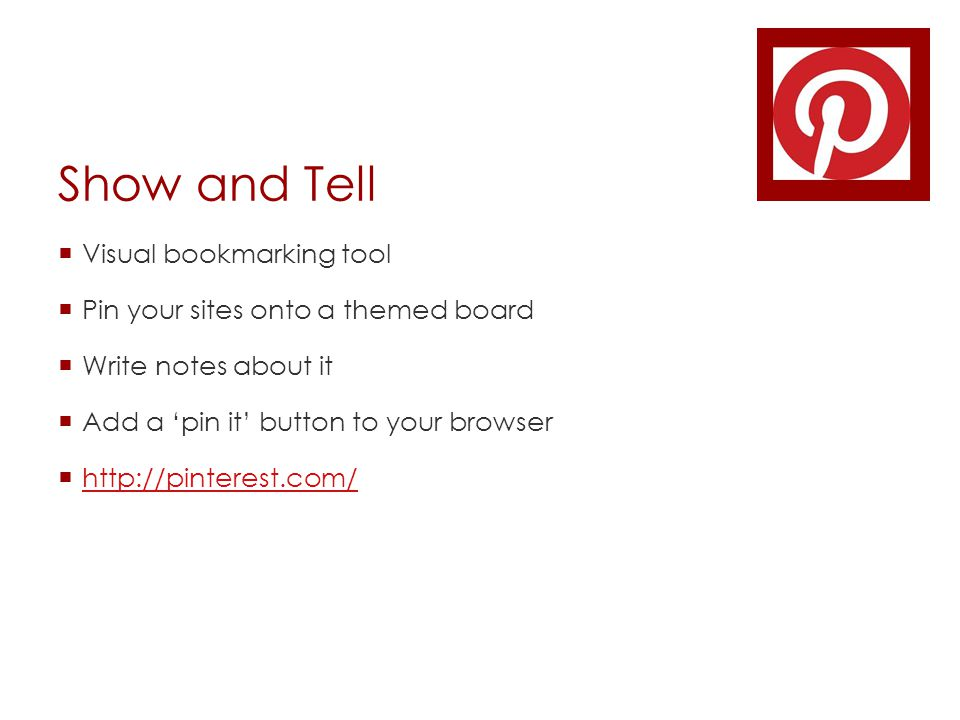 Show and Tell  Visual bookmarking tool  Pin your sites onto a themed board  Write notes about it  Add a 'pin it' button to your browser  http://pinterest.com/ http://pinterest.com/