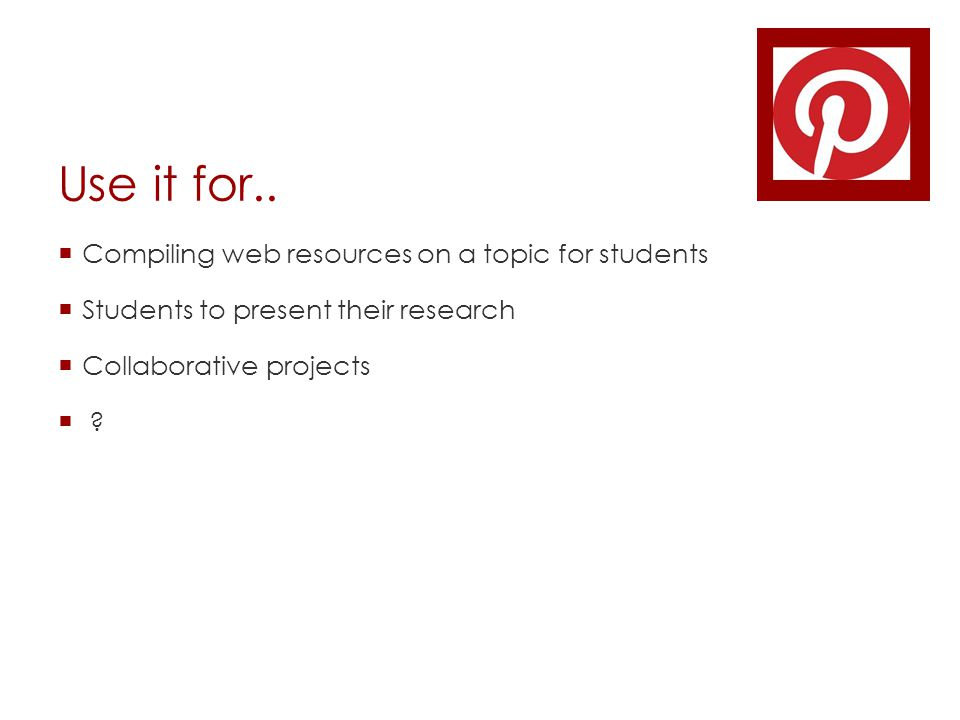 Use it for..  Compiling web resources on a topic for students  Students to present their research  Collaborative projects  ?