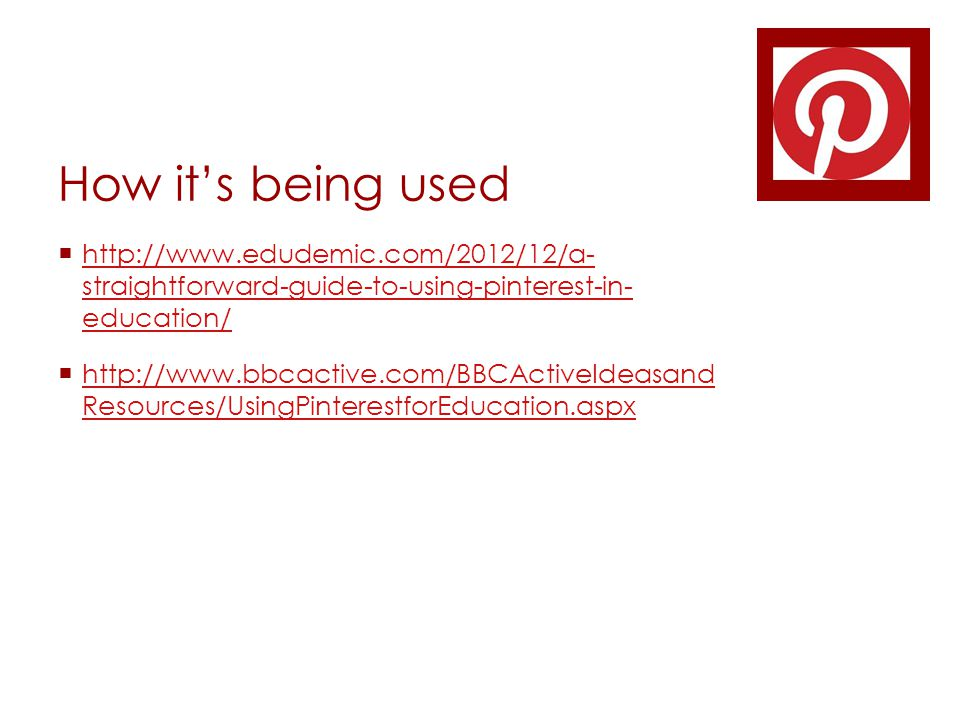 How it's being used  http://www.edudemic.com/2012/12/a- straightforward-guide-to-using-pinterest-in- education/ http://www.edudemic.com/2012/12/a- straightforward-guide-to-using-pinterest-in- education/  http://www.bbcactive.com/BBCActiveIdeasand Resources/UsingPinterestforEducation.aspx http://www.bbcactive.com/BBCActiveIdeasand Resources/UsingPinterestforEducation.aspx