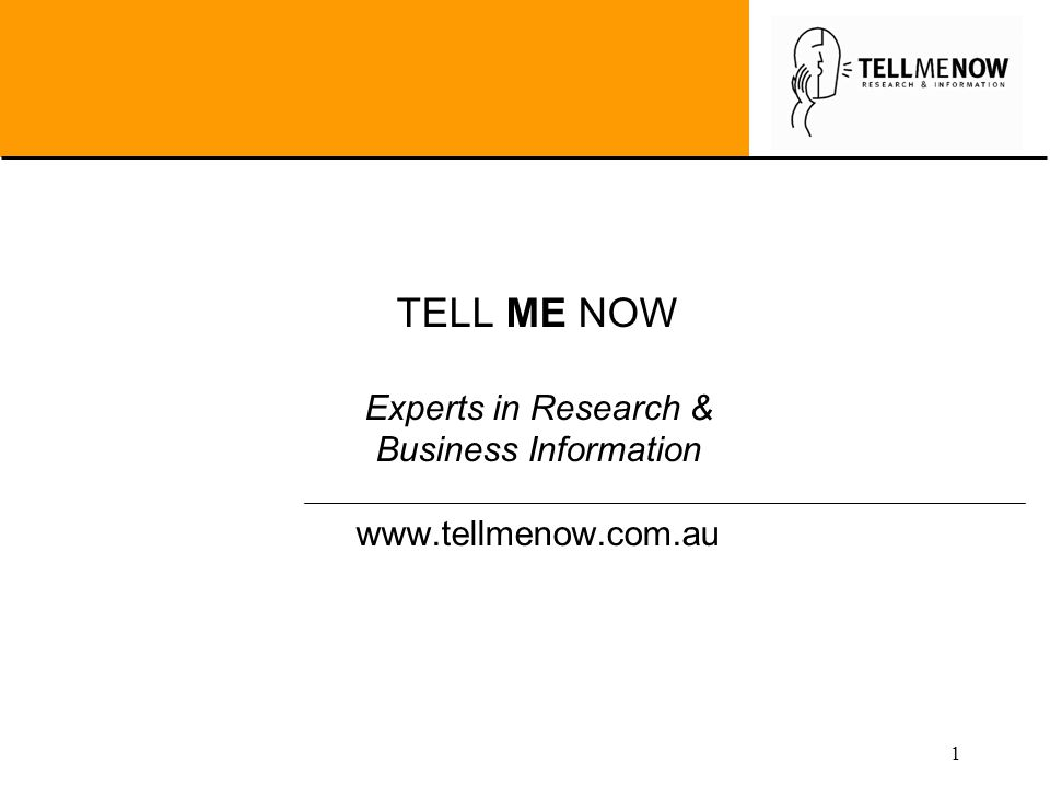 1 TELL ME NOW Experts in Research & Business Information www.tellmenow.com.au