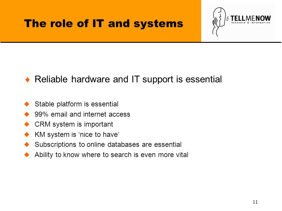 11 The role of IT and systems  Reliable hardware and IT support is essential  Stable platform is essential  99% email and internet access  CRM system is important  KM system is 'nice to have'  Subscriptions to online databases are essential  Ability to know where to search is even more vital