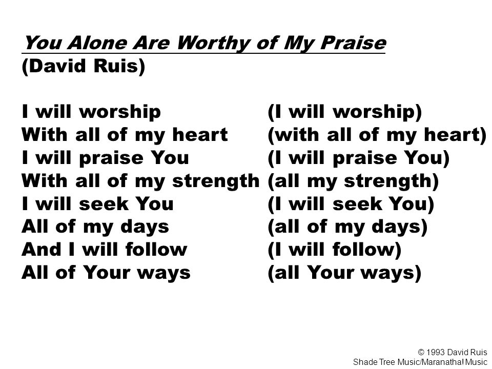 You Alone Are Worthy of My Praise (David Ruis) I will worship (I will worship) With all of my heart (with all of my heart) I will praise You (I will praise You) With all of my strength (all my strength) I will seek You (I will seek You) All of my days (all of my days) And I will follow (I will follow) All of Your ways (all Your ways) © 1993 David Ruis Shade Tree Music/Maranatha.