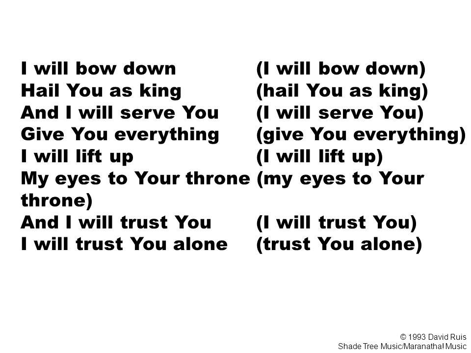 I will bow down (I will bow down) Hail You as king (hail You as king) And I will serve You (I will serve You) Give You everything (give You everything) I will lift up (I will lift up) My eyes to Your throne (my eyes to Your throne) And I will trust You (I will trust You) I will trust You alone (trust You alone) © 1993 David Ruis Shade Tree Music/Maranatha.
