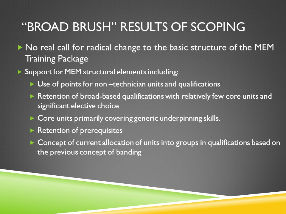 BROAD BRUSH RESULTS OF SCOPING  No real call for radical change to the basic structure of the MEM Training Package  Support for MEM structural elements including:  Use of points for non –technician units and qualifications  Retention of broad-based qualifications with relatively few core units and significant elective choice  Core units primarily covering generic underpinning skills.