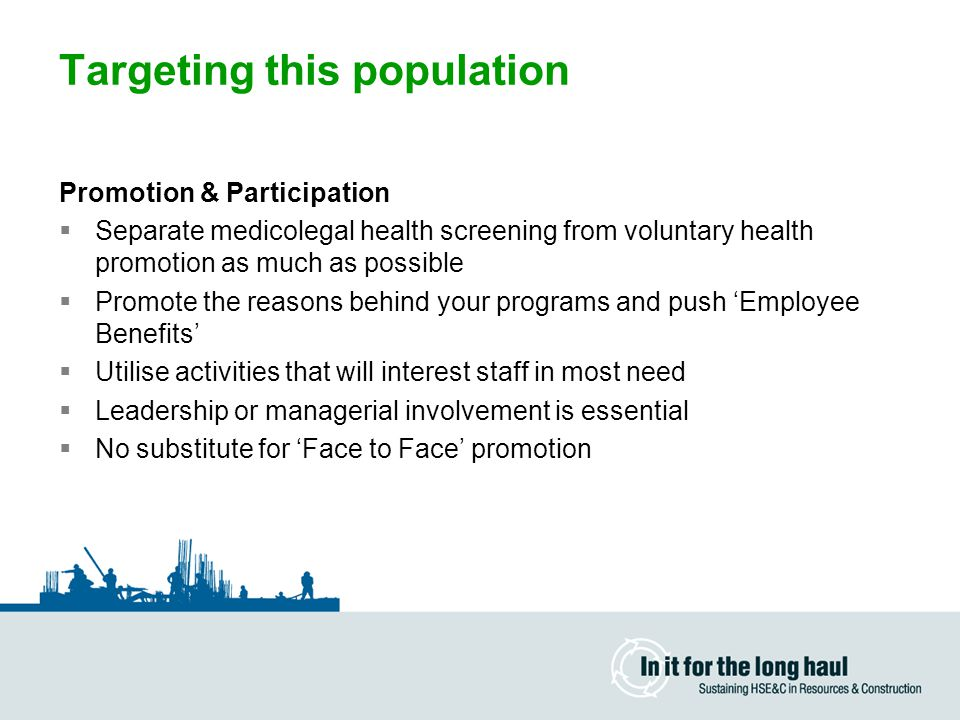 Targeting this population Promotion & Participation  Separate medicolegal health screening from voluntary health promotion as much as possible  Promote the reasons behind your programs and push 'Employee Benefits'  Utilise activities that will interest staff in most need  Leadership or managerial involvement is essential  No substitute for 'Face to Face' promotion