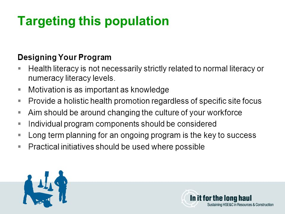 Targeting this population Designing Your Program  Health literacy is not necessarily strictly related to normal literacy or numeracy literacy levels.