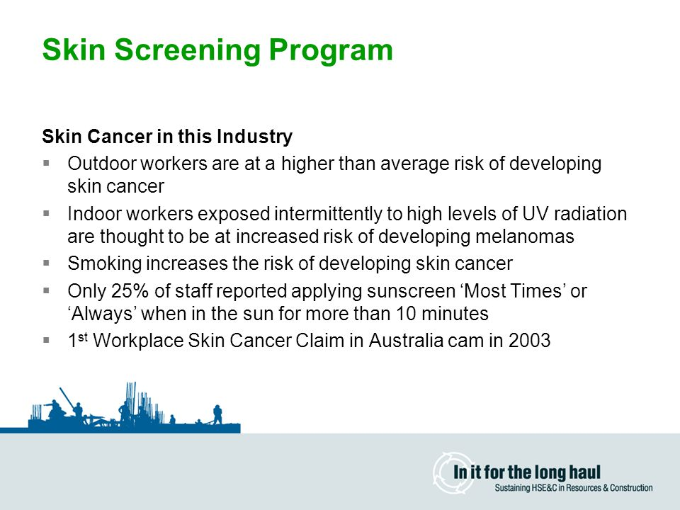 Skin Screening Program Skin Cancer in this Industry  Outdoor workers are at a higher than average risk of developing skin cancer  Indoor workers exposed intermittently to high levels of UV radiation are thought to be at increased risk of developing melanomas  Smoking increases the risk of developing skin cancer  Only 25% of staff reported applying sunscreen 'Most Times' or 'Always' when in the sun for more than 10 minutes  1 st Workplace Skin Cancer Claim in Australia cam in 2003