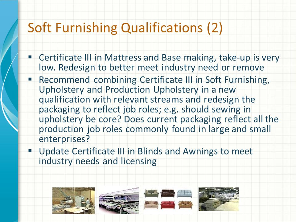 Soft Furnishing Qualifications (2)  Certificate III in Mattress and Base making, take-up is very low.