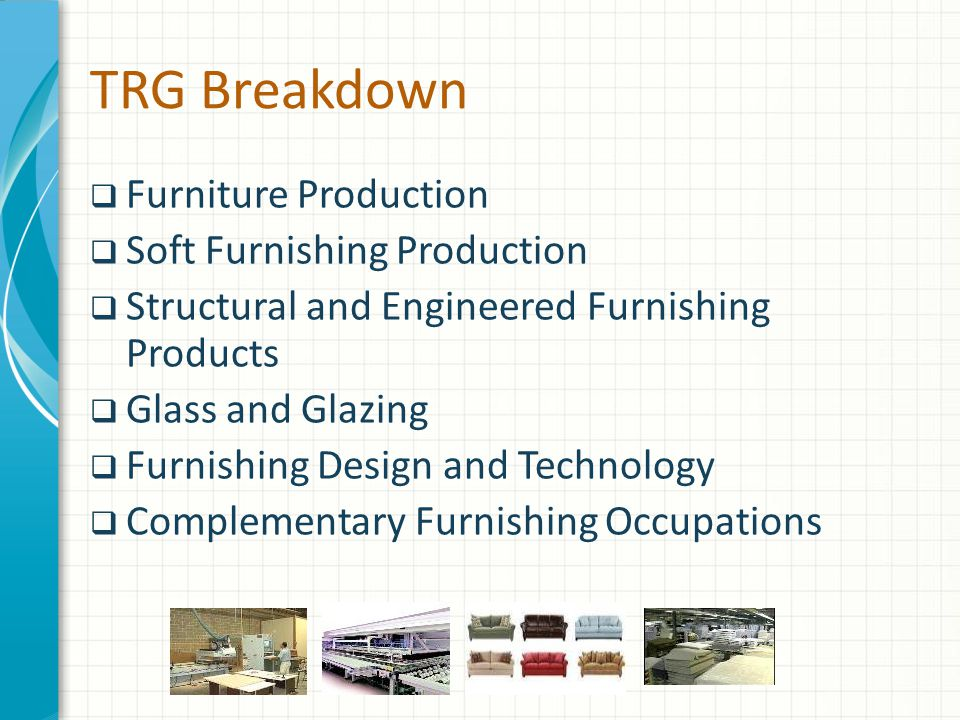 TRG Breakdown  Furniture Production  Soft Furnishing Production  Structural and Engineered Furnishing Products  Glass and Glazing  Furnishing Design and Technology  Complementary Furnishing Occupations