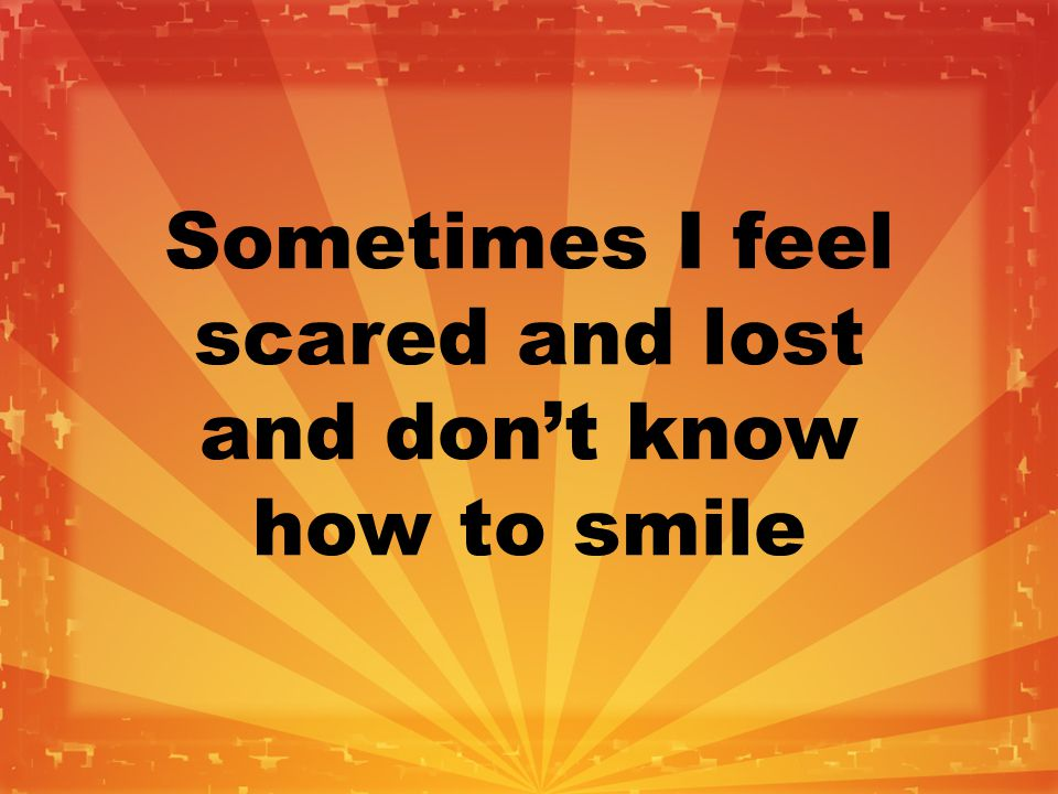 Sometimes I feel scared and lost and don't know how to smile