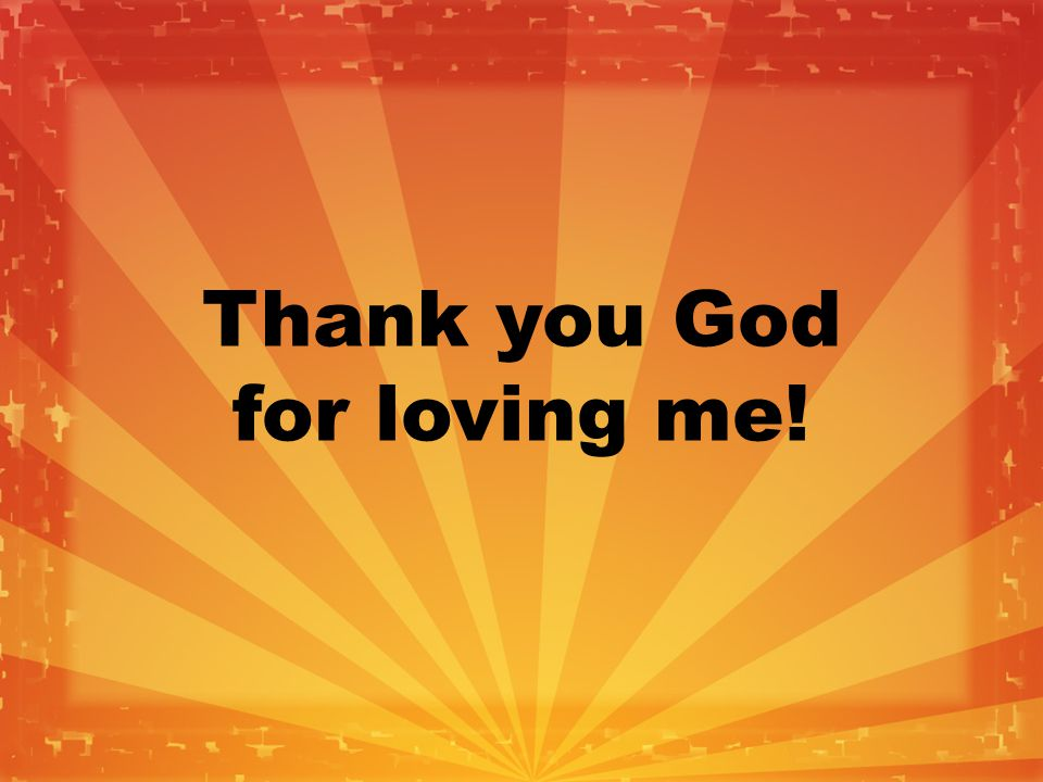Thank you God for loving me!