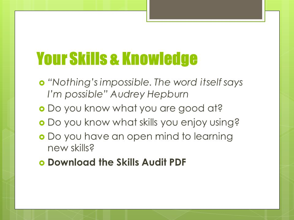 Your Skills & Knowledge  Nothing's impossible.