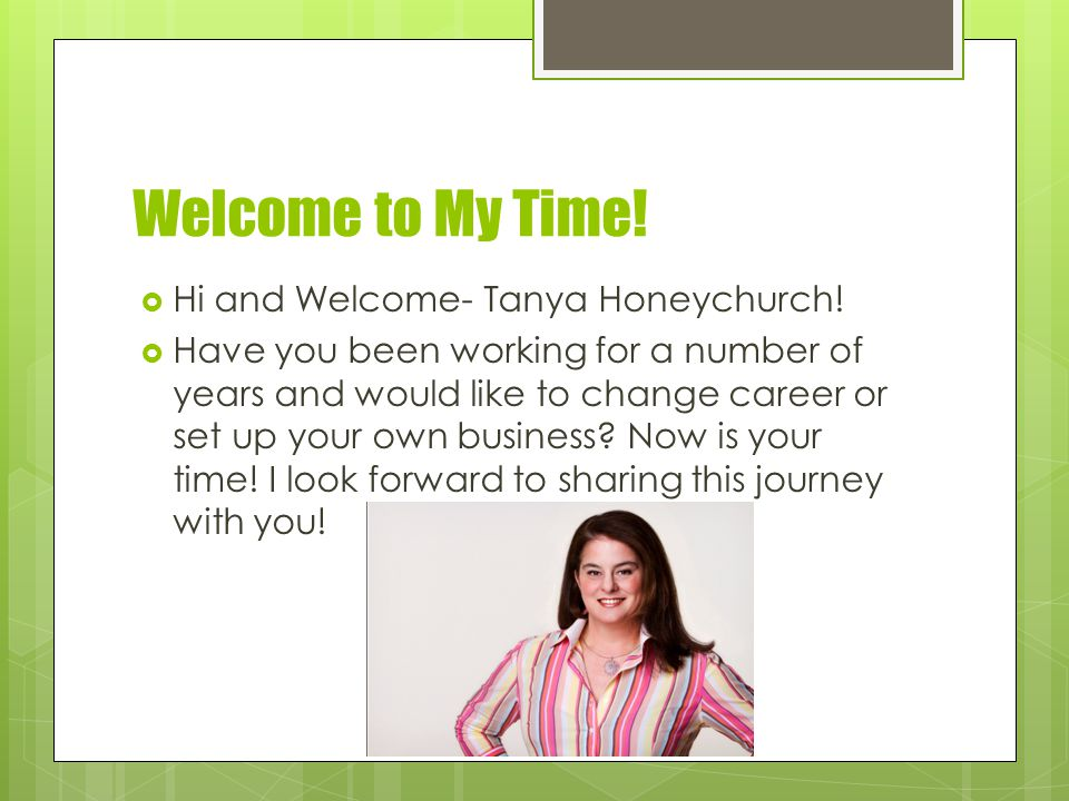 Welcome to My Time.  Hi and Welcome- Tanya Honeychurch.