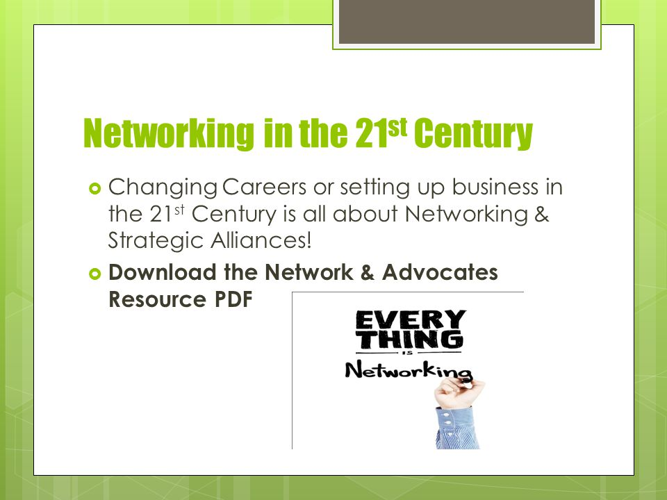 Networking in the 21 st Century  Changing Careers or setting up business in the 21 st Century is all about Networking & Strategic Alliances.