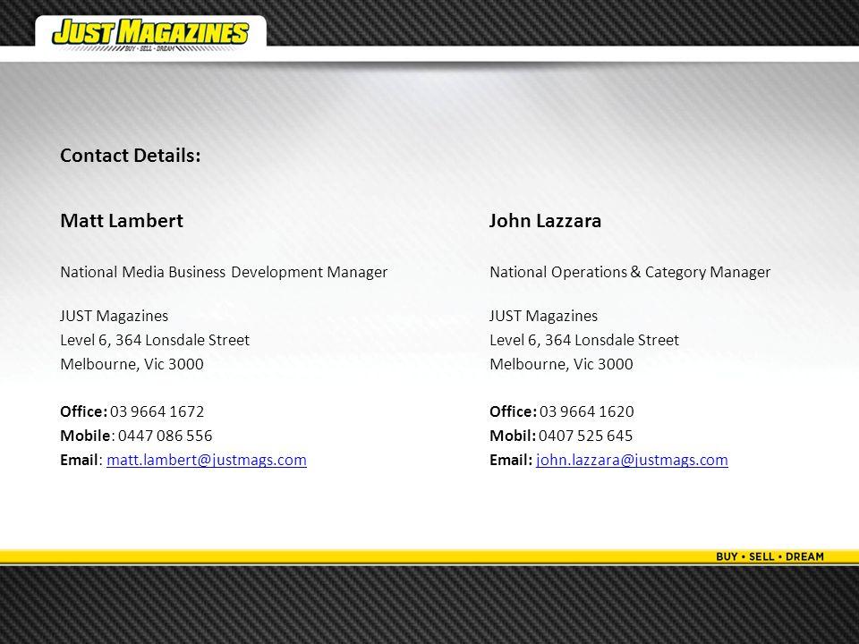 Contact Details: Matt LambertJohn Lazzara National Media Business Development ManagerNational Operations & Category ManagerJUST MagazinesLevel 6, 364 Lonsdale StreetMelbourne, Vic 3000 Office: 03 9664 1672Office: 03 9664 1620 Mobile: 0447 086 556Mobil: 0407 525 645 Email: matt.lambert@justmags.comEmail: john.lazzara@justmags.commatt.lambert@justmags.comjohn.lazzara@justmags.com