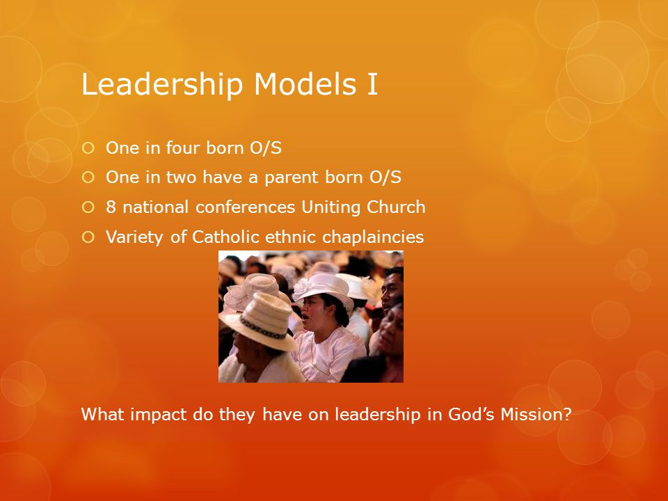 Leadership Models I  One in four born O/S  One in two have a parent born O/S  8 national conferences Uniting Church  Variety of Catholic ethnic ch
