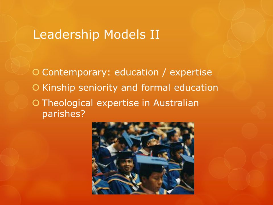 Leadership Models II  Contemporary: education / expertise  Kinship seniority and formal education  Theological expertise in Australian parishes?