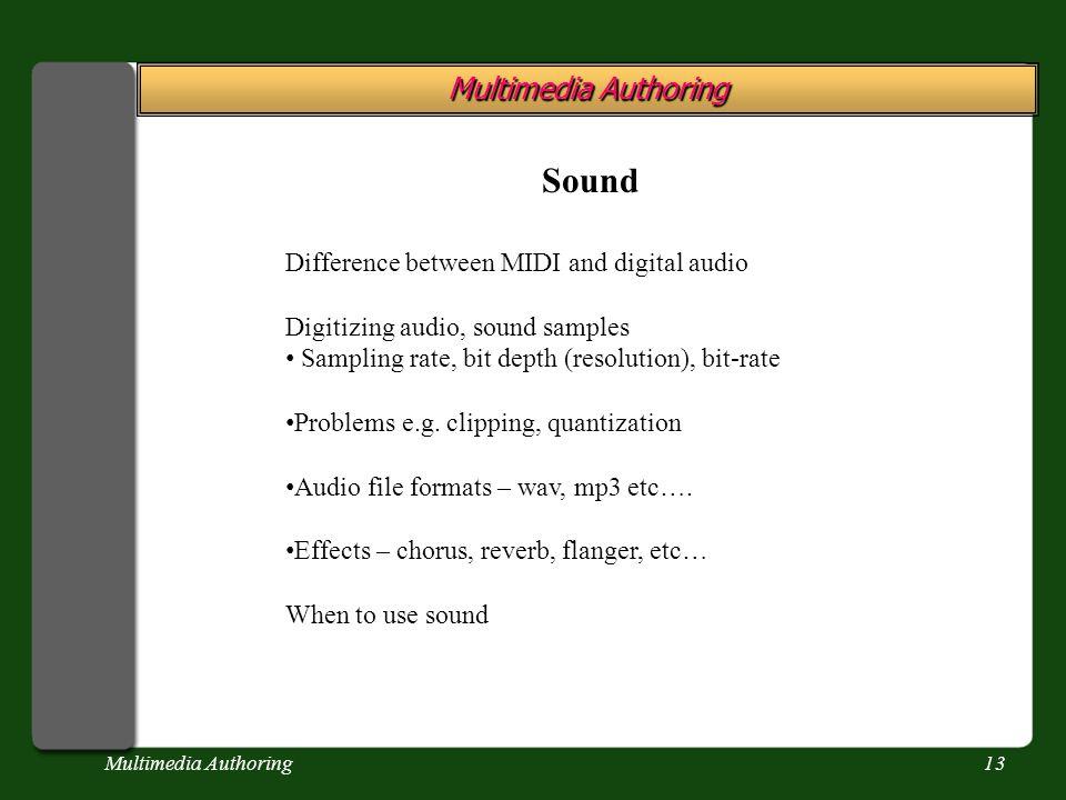 Multimedia Authoring13 Multimedia Authoring Sound Difference between MIDI and digital audio Digitizing audio, sound samples Sampling rate, bit depth (