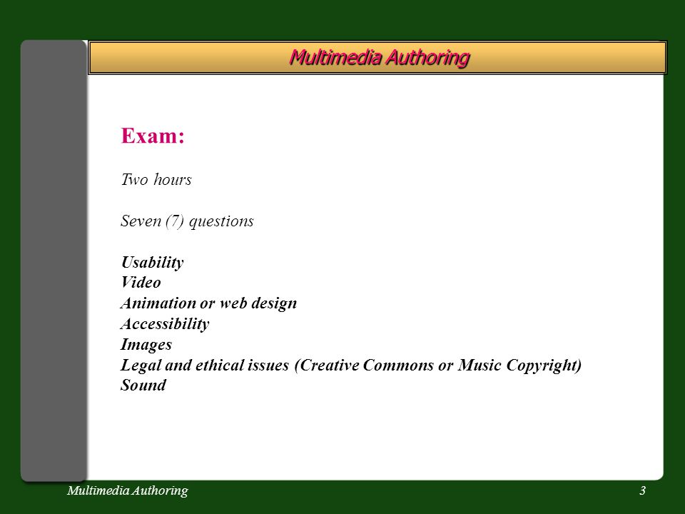Multimedia Authoring3 Exam: Two hours Seven (7) questions Usability Video Animation or web design Accessibility Images Legal and ethical issues (Creat