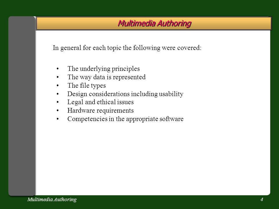 Multimedia Authoring4 In general for each topic the following were covered: The underlying principles The way data is represented The file types Design considerations including usability Legal and ethical issues Hardware requirements Competencies in the appropriate software