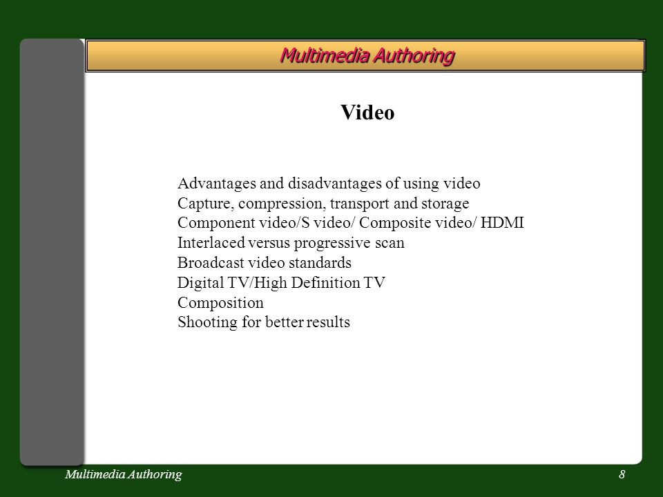 Multimedia Authoring8 Video Advantages and disadvantages of using video Capture, compression, transport and storage Component video/S video/ Composite video/ HDMI Interlaced versus progressive scan Broadcast video standards Digital TV/High Definition TV Composition Shooting for better results