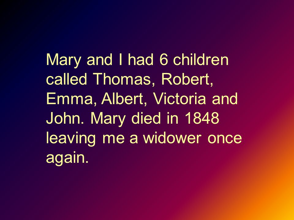 Mary and I had 6 children called Thomas, Robert, Emma, Albert, Victoria and John.