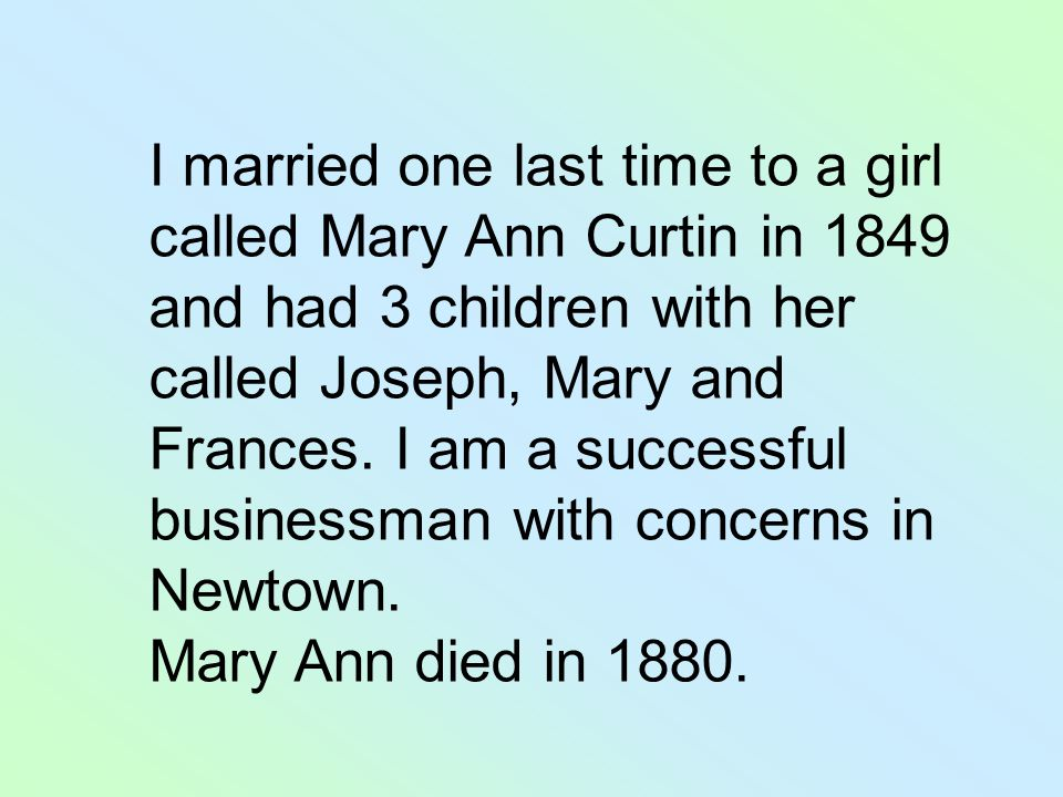 I married one last time to a girl called Mary Ann Curtin in 1849 and had 3 children with her called Joseph, Mary and Frances.