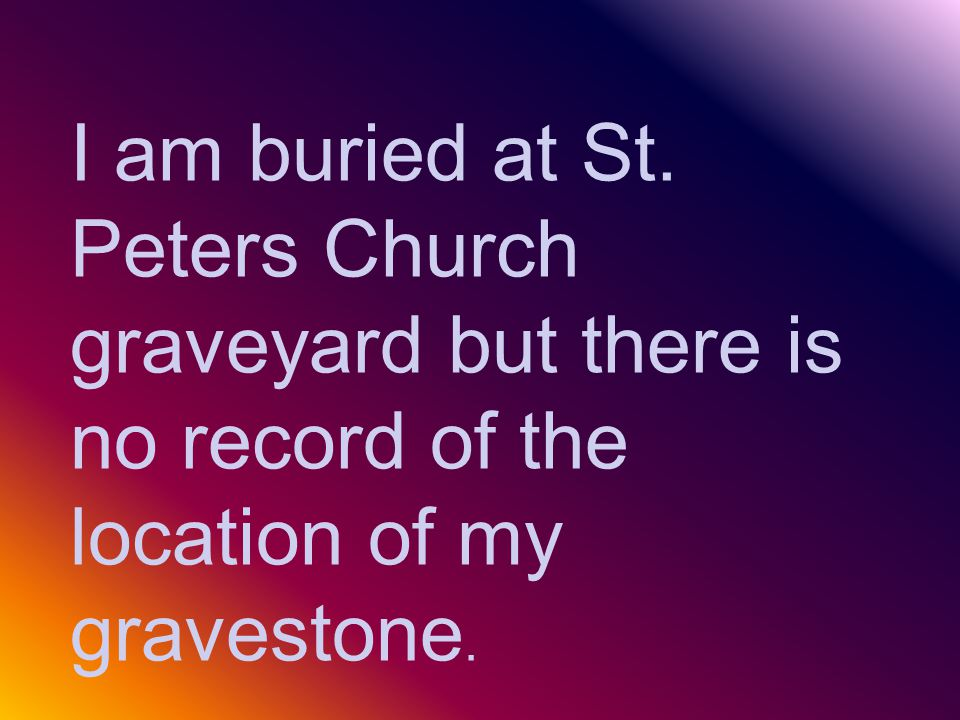 I am buried at St. Peters Church graveyard but there is no record of the location of my gravestone.