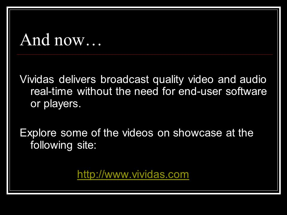 And now… Vividas delivers broadcast quality video and audio real-time without the need for end-user software or players.