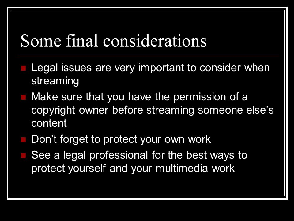 Some final considerations Legal issues are very important to consider when streaming Make sure that you have the permission of a copyright owner before streaming someone else's content Don't forget to protect your own work See a legal professional for the best ways to protect yourself and your multimedia work