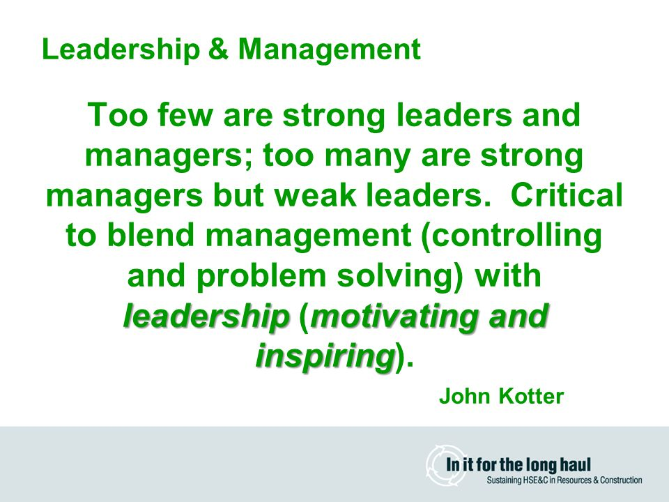 Leadership & Management leadershipmotivating and inspiring Too few are strong leaders and managers; too many are strong managers but weak leaders.