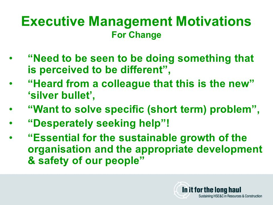 Executive Management Motivations For Change Need to be seen to be doing something that is perceived to be different , Heard from a colleague that this is the new 'silver bullet', Want to solve specific (short term) problem , Desperately seeking help .
