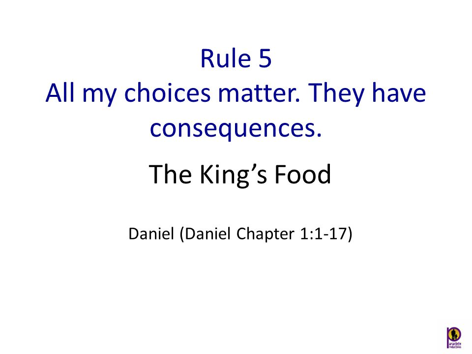 Rule 5 All my choices matter. They have consequences. Daniel (Daniel Chapter 1:1-17) The King's Food