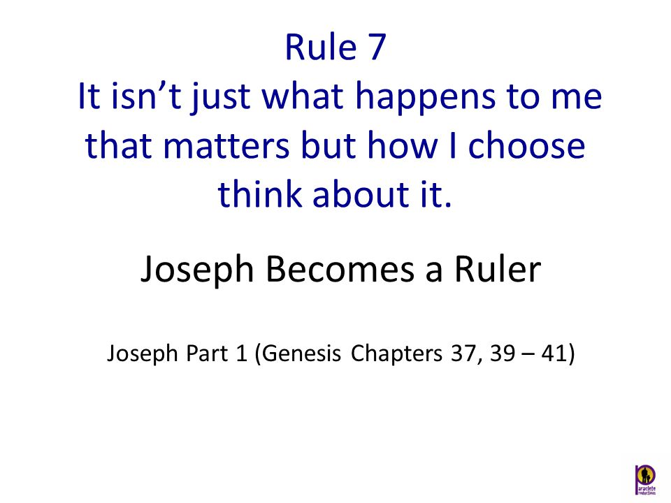 Rule 7 It isn't just what happens to me that matters but how I choose think about it. Joseph Part 1 (Genesis Chapters 37, 39 – 41) Joseph Becomes a Ru